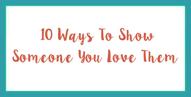 10 Ways To Show Someone You Love Them