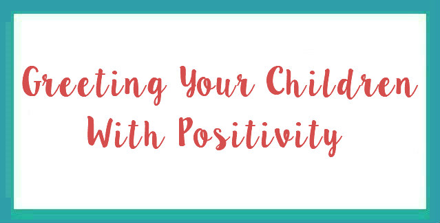 Greeting Your Children With Positivity