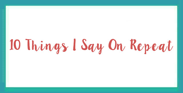 10 Things I Say On Repeat