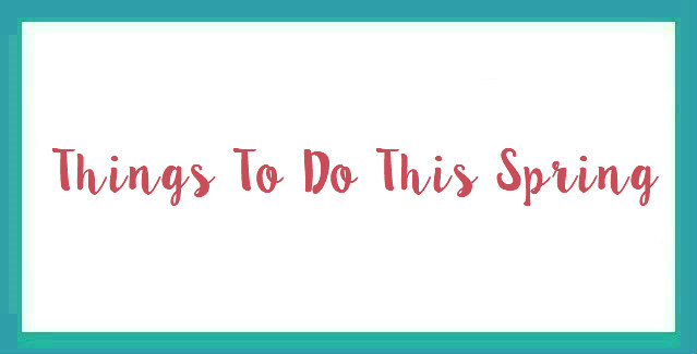 Things To Do This Spring