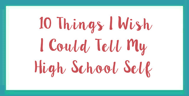 10 Things I Wish I Could Tell My High School Self