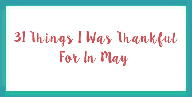 31 Things I Was Thankful For In May