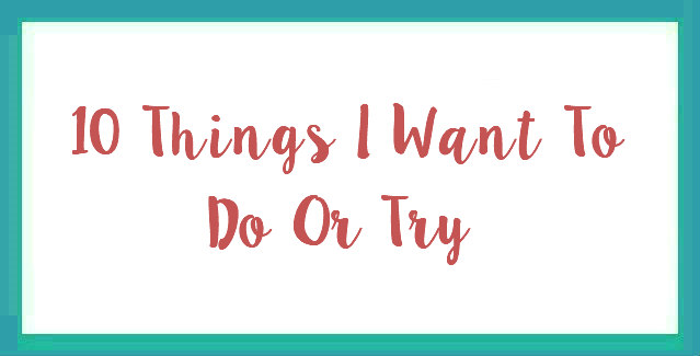 10 Things I Want To Do Or Try