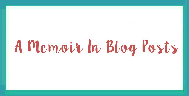 A Memoir In Blog Posts