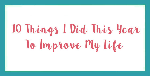 10 Things I Did This Year To Improve My Life